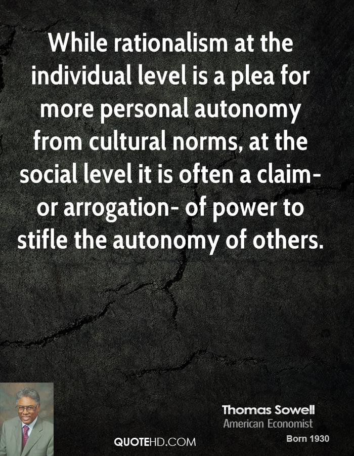 While rationalism at the individual level is a plea for more personal autonomy from cultural norms, at the social level it is often a claim- or arrogation- of power to stifle the autonomy of others.