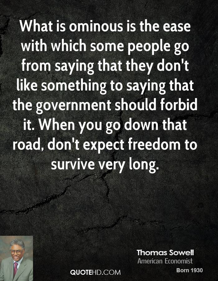 What is ominous is the ease with which some people go from saying that they don't like something to saying that the government should forbid it. When you go down that road, don't expect freedom to survive very long.