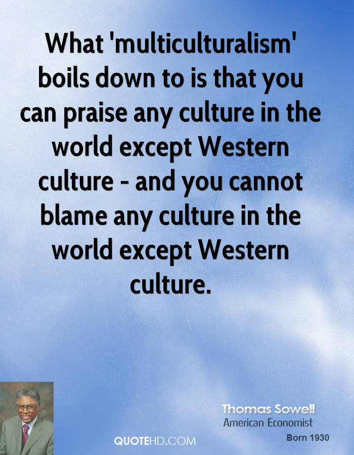 What 'multiculturalism' boils down to is that you can praise any culture in the world except Western culture - and you cannot blame any culture in the world except Western culture.