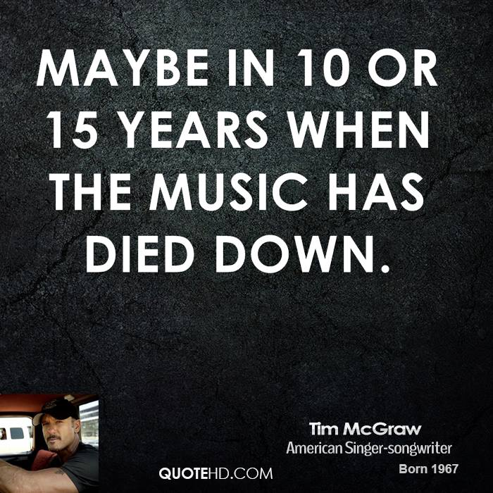 Maybe in 10 or 15 years when the music has died down.
