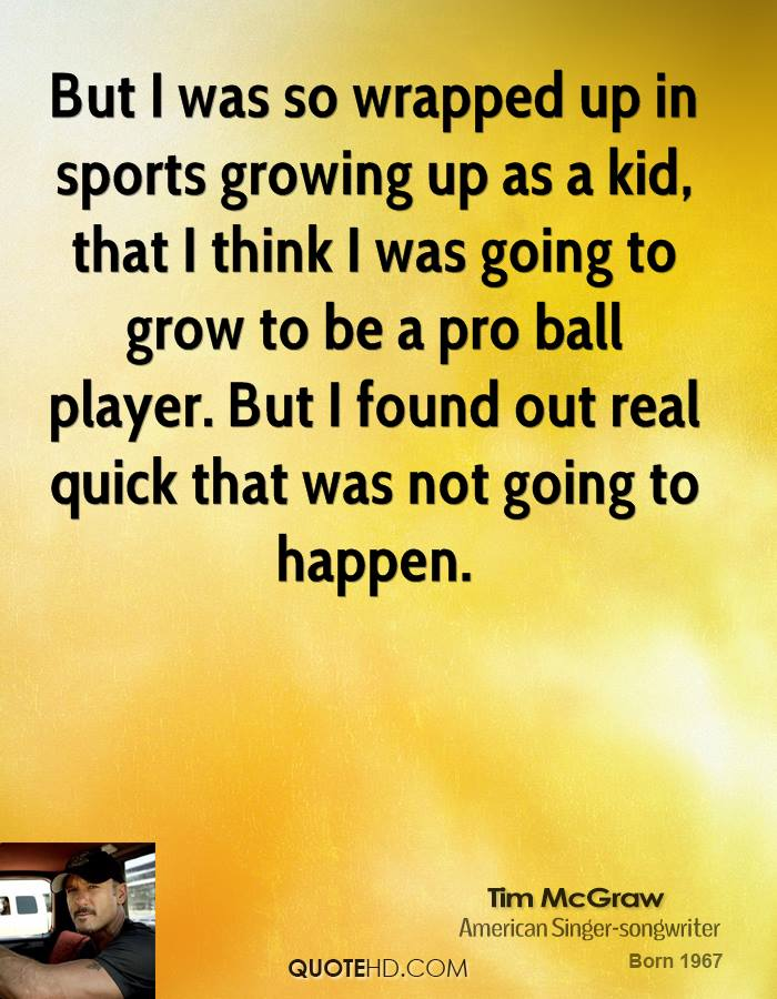 But I was so wrapped up in sports growing up as a kid, that I think I was going to grow to be a pro ball player. But I found out real quick that was not going to happen.