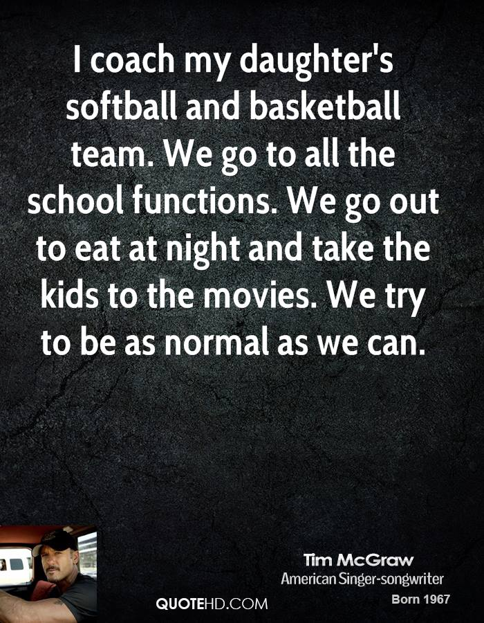 I coach my daughter's softball and basketball team. We go to all the school functions. We go out to eat at night and take the kids to the movies. We try to be as normal as we can.
