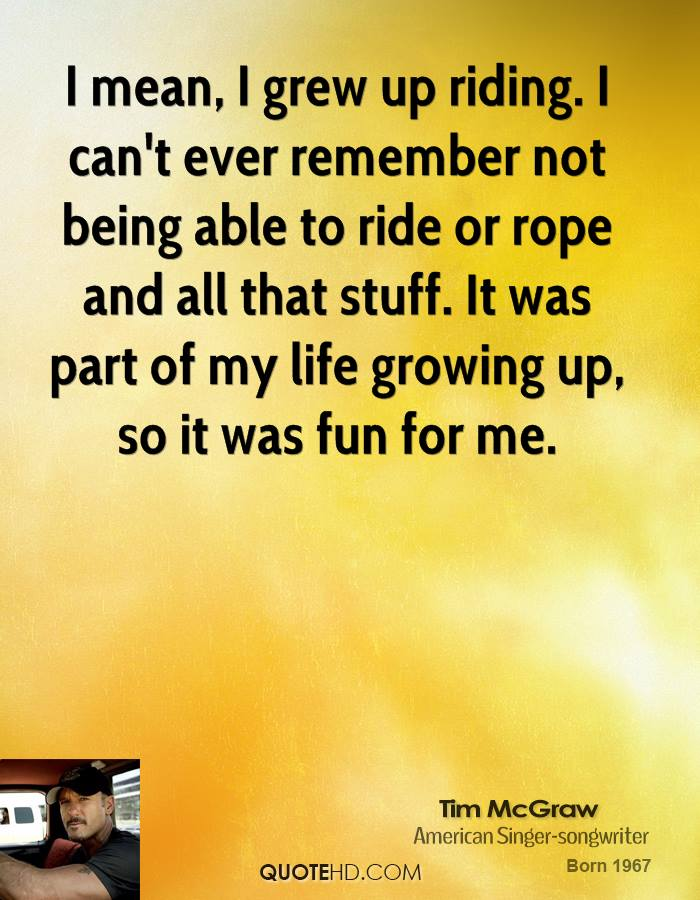 I mean, I grew up riding. I can't ever remember not being able to ride or rope and all that stuff. It was part of my life growing up, so it was fun for me.
