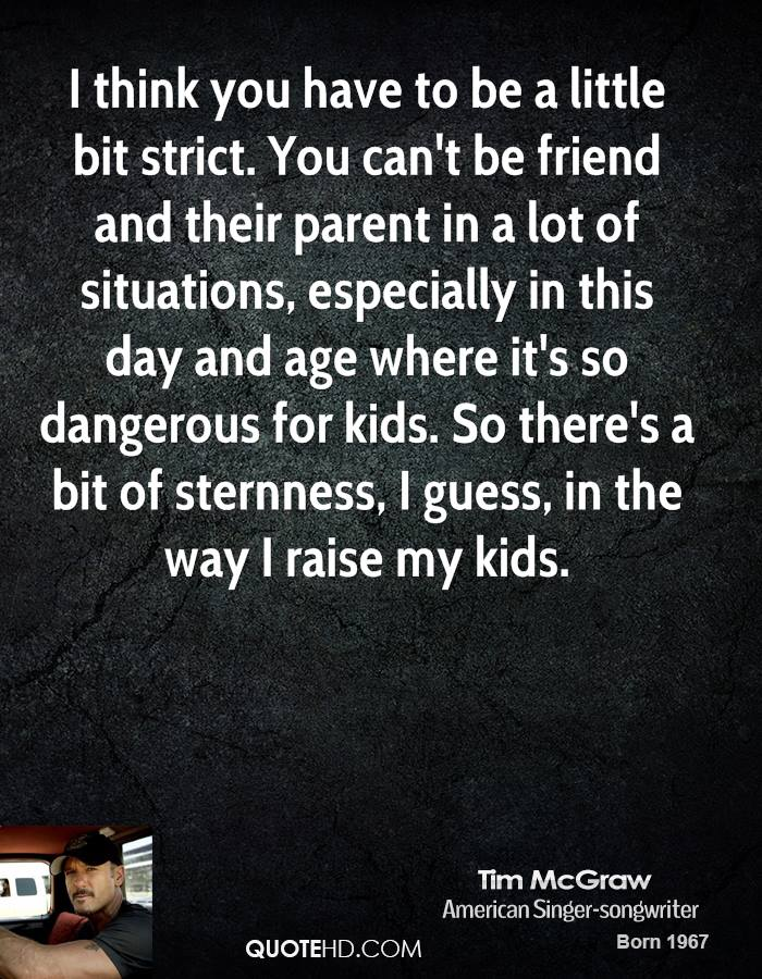 I think you have to be a little bit strict. You can't be friend and their parent in a lot of situations, especially in this day and age where it's so dangerous for kids. So there's a bit of sternness, I guess, in the way I raise my kids.
