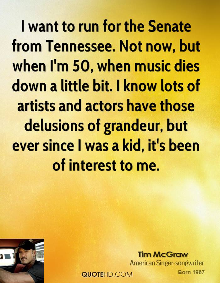 I want to run for the Senate from Tennessee. Not now, but when I'm 50, when music dies down a little bit. I know lots of artists and actors have those delusions of grandeur, but ever since I was a kid, it's been of interest to me.