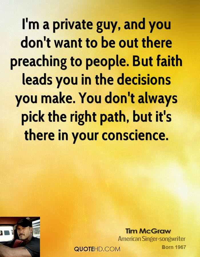 I'm a private guy, and you don't want to be out there preaching to people. But faith leads you in the decisions you make. You don't always pick the right path, but it's there in your conscience.