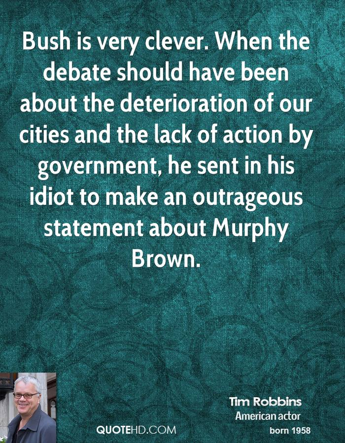 Bush is very clever. When the debate should have been about the deterioration of our cities and the lack of action by government, he sent in his idiot to make an outrageous statement about Murphy Brown.