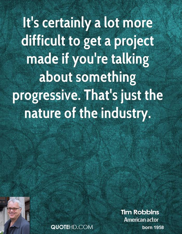 It's certainly a lot more difficult to get a project made if you're talking about something progressive. That's just the nature of the industry.