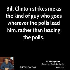 Bill Clinton strikes me as the kind of guy who goes wherever the polls lead him, rather than leading the polls.
