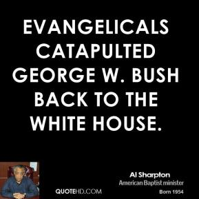 Al Sharpton - Evangelicals catapulted George W. Bush back to the White House.