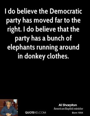 I do believe the Democratic party has moved far to the right. I do believe that the party has a bunch of elephants running around in donkey clothes.