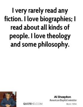 I very rarely read any fiction. I love biographies; I read about all kinds of people. I love theology and some philosophy.