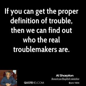 Al Sharpton - If you can get the proper definition of trouble, then we can find out who the real troublemakers are.