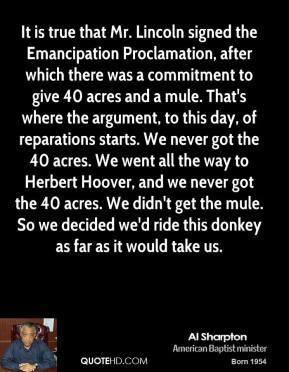 Al Sharpton - It is true that Mr. Lincoln signed the Emancipation Proclamation, after which there was a commitment to give 40 acres and a mule. That's where the argument, to this day, of reparations starts. We never got the 40 acres. We went all the way to Herbert Hoover, and we never got the 40 acres. We didn't get the mule. So we decided we'd ride this donkey as far as it would take us.
