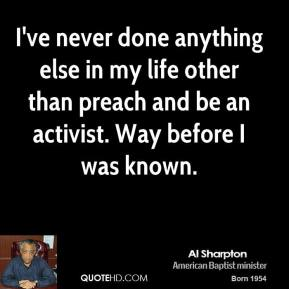 Al Sharpton - I've never done anything else in my life other than preach and be an activist. Way before I was known.