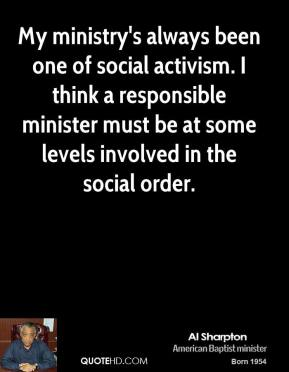 My ministry's always been one of social activism. I think a responsible minister must be at some levels involved in the social order.