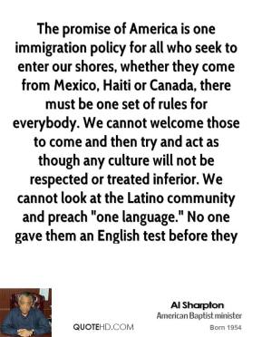 "The promise of America is one immigration policy for all who seek to enter our shores, whether they come from Mexico, Haiti or Canada, there must be one set of rules for everybody. We cannot welcome those to come and then try and act as though any culture will not be respected or treated inferior. We cannot look at the Latino community and preach ""one language."" No one gave them an English test before they sent them to Iraq to fight for America."