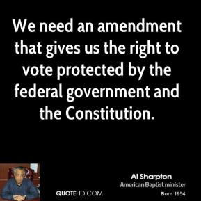 We need an amendment that gives us the right to vote protected by the federal government and the Constitution.