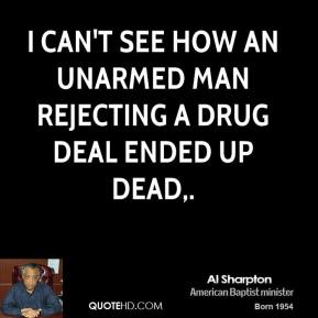 I can't see how an unarmed man rejecting a drug deal ended up dead.