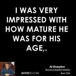I was very impressed with how mature he was for his age.