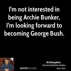 I'm not interested in being Archie Bunker, I'm looking forward to becoming George Bush.