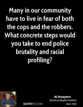 Many in our community have to live in fear of both the cops and the robbers. What concrete steps would you take to end police brutality and racial profiling?
