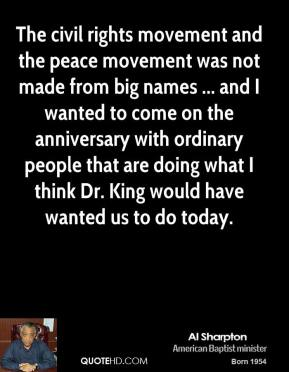 Al Sharpton - The civil rights movement and the peace movement was not made from big names ... and I wanted to come on the anniversary with ordinary people that are doing what I think Dr. King would have wanted us to do today.