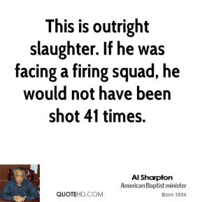 Al Sharpton - This is outright slaughter. If he was facing a firing squad, he would not have been shot 41 times.