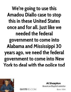 We're going to use this Amadou Diallo case to stop this in these United States once and for all. Just like we needed the federal government to come into Alabama and Mississippi 30 years ago, we need the federal government to come into New York to deal with the police today.