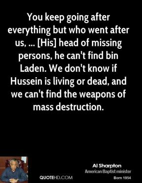 Al Sharpton - You keep going after everything but who went after us, ... [His] head of missing persons, he can't find bin Laden. We don't know if Hussein is living or dead, and we can't find the weapons of mass destruction.