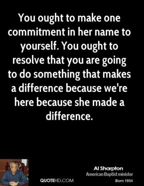 You ought to make one commitment in her name to yourself. You ought to resolve that you are going to do something that makes a difference because we're here because she made a difference.