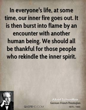 Albert Schweitzer - In everyone's life, at some time, our inner fire goes out. It is then burst into flame by an encounter with another human being. We should all be thankful for those people who rekindle the inner spirit.