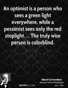 Albert Schweitzer - An optimist is a person who sees a green light everywhere, while a pessimist sees only the red stoplight. . . The truly wise person is colorblind.