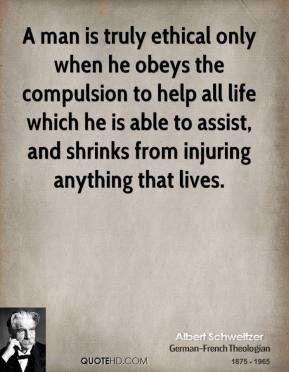A man is truly ethical only when he obeys the compulsion to help all life which he is able to assist, and shrinks from injuring anything that lives.