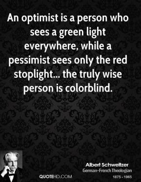 Albert Schweitzer - An optimist is a person who sees a green light everywhere, while a pessimist sees only the red stoplight... the truly wise person is colorblind.