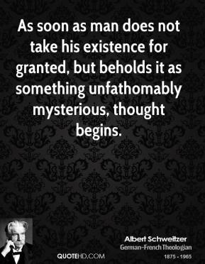 As soon as man does not take his existence for granted, but beholds it as something unfathomably mysterious, thought begins.