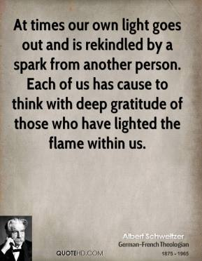 At times our own light goes out and is rekindled by a spark from another person. Each of us has cause to think with deep gratitude of those who have lighted the flame within us.