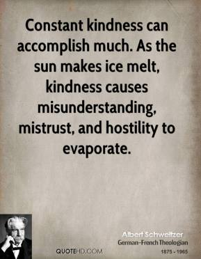 Albert Schweitzer - Constant kindness can accomplish much. As the sun makes ice melt, kindness causes misunderstanding, mistrust, and hostility to evaporate.