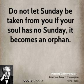 Do not let Sunday be taken from you If your soul has no Sunday, it becomes an orphan.