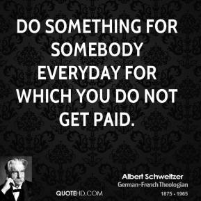 Albert Schweitzer - Do something for somebody everyday for which you do not get paid.