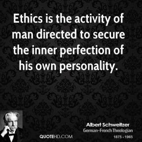 Albert Schweitzer - Ethics is the activity of man directed to secure the inner perfection of his own personality.