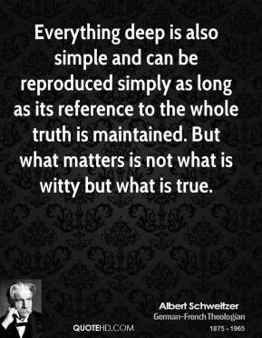 Albert Schweitzer - Everything deep is also simple and can be reproduced simply as long as its reference to the whole truth is maintained. But what matters is not what is witty but what is true.