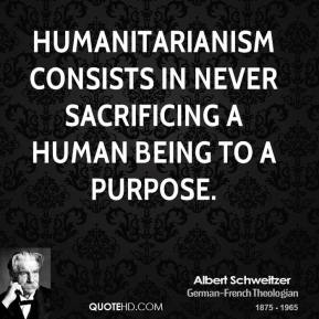 Albert Schweitzer - Humanitarianism consists in never sacrificing a human being to a purpose.