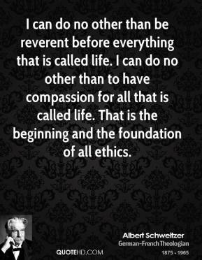 Albert Schweitzer - I can do no other than be reverent before everything that is called life. I can do no other than to have compassion for all that is called life. That is the beginning and the foundation of all ethics.