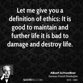 Albert Schweitzer - Let me give you a definition of ethics: It is good to maintain and further life it is bad to damage and destroy life.