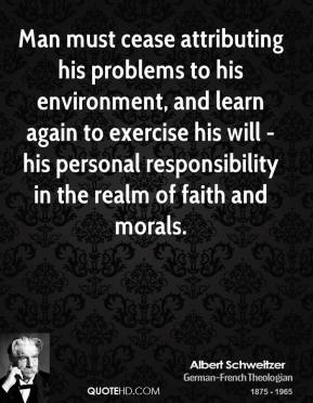 Albert Schweitzer - Man must cease attributing his problems to his environment, and learn again to exercise his will - his personal responsibility in the realm of faith and morals.