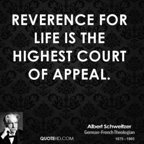 Albert Schweitzer - Reverence for life is the highest court of appeal.