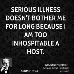 Albert Schweitzer - Serious illness doesn't bother me for long because I am too inhospitable a host.