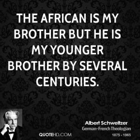 Albert Schweitzer - The African is my brother but he is my younger brother by several centuries.
