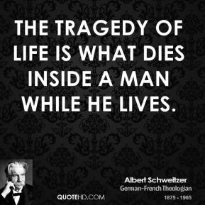 Albert Schweitzer - The tragedy of life is what dies inside a man while he lives.